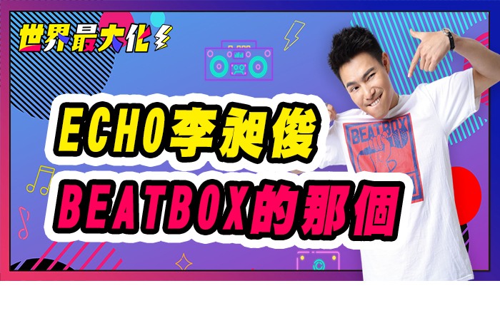 【世界最大化#19導讀】嘴巴就是樂器 台灣BeatBox達人ECHO李昶俊秀口技